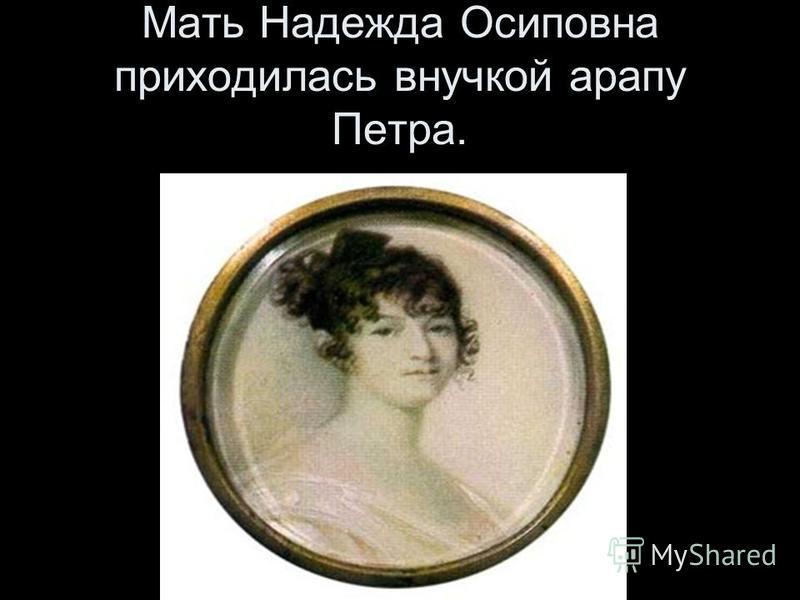 Мать Надежда Осиповна приходилась внучкой арапу Петра.