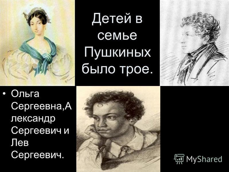 Детей в семье Пушкиных было трое. Ольга Сергеевна,А лександр Сергеевич и Лев Сергеевич.