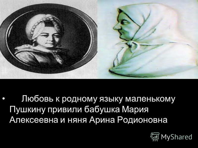 Любовь к родному языку маленькому Пушкину привили бабушка Мария Алексеевна и няня Арина Родионовна
