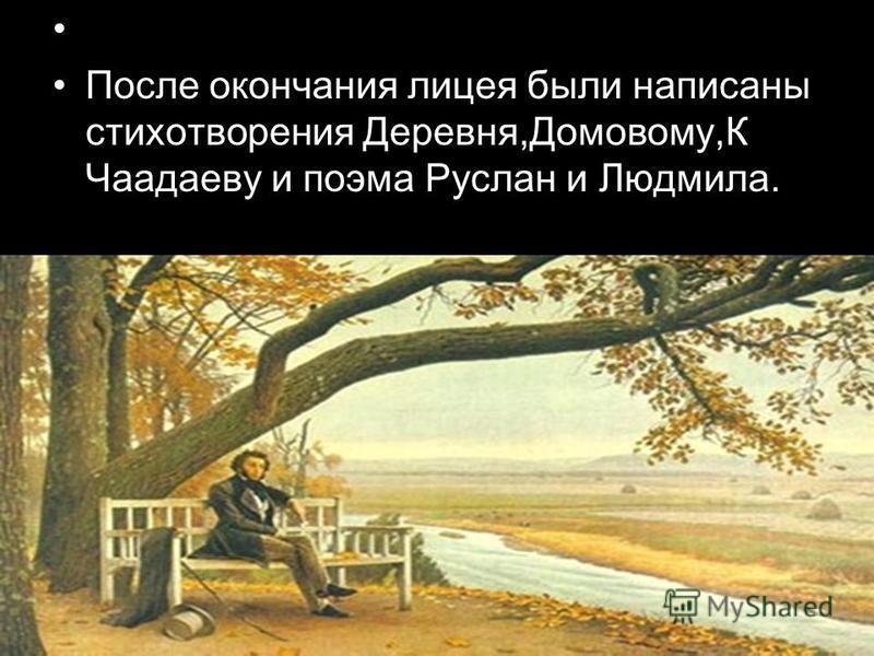 После окончания лицея были написаны стихотворения Деревня,Домовому,К Чаадаеву и поэма Руслан и Людмила.
