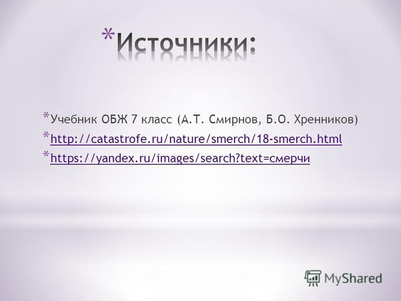 * Учебник ОБЖ 7 класс (А.Т. Смирнов, Б.О. Хренников) * http://catastrofe.ru/nature/smerch/18-smerch.html http://catastrofe.ru/nature/smerch/18-smerch.html * https://yandex.ru/images/search?text=смерчи https://yandex.ru/images/search?text=смерчи