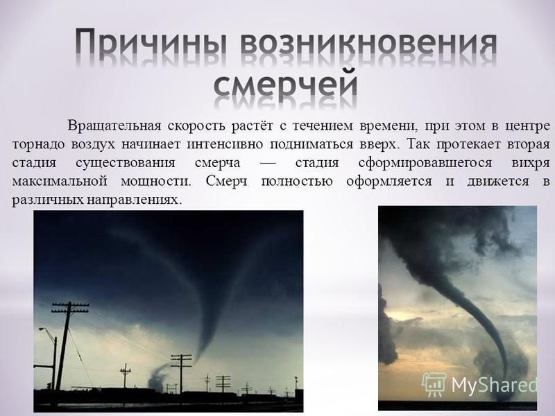 Вращательная скорость растёт с течением времени, при этом в центре торнадо воздух начинает интенсивно подниматься вверх. Так протекает вторая стадия существования смерча стадия сформировавшегося вихря максимальной мощности. Смерч полностью оформляетс