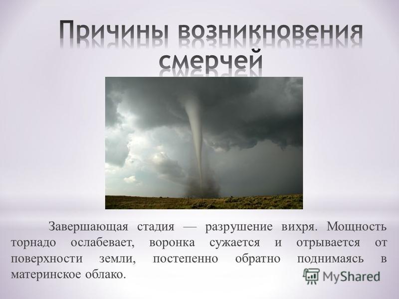 Завершающая стадия разрушение вихря. Мощность торнадо ослабевает, воронка сужается и отрывается от поверхности земли, постепенно обратно поднимаясь в материнское облако.