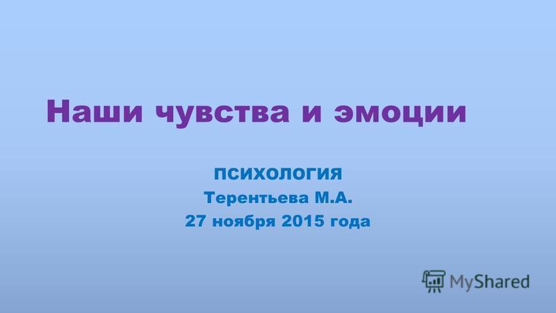 Наши чувства и эмоции ПСИХОЛОГИЯ Терентьева М.А. 27 ноября 2015 года