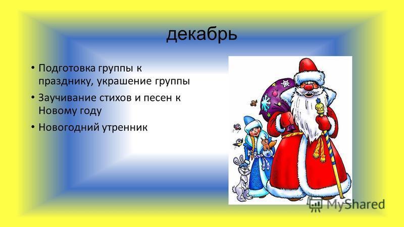 декабрь Подготовка группы к празднику, украшение группы Заучивание стихов и песен к Новому году Новогодний утренник