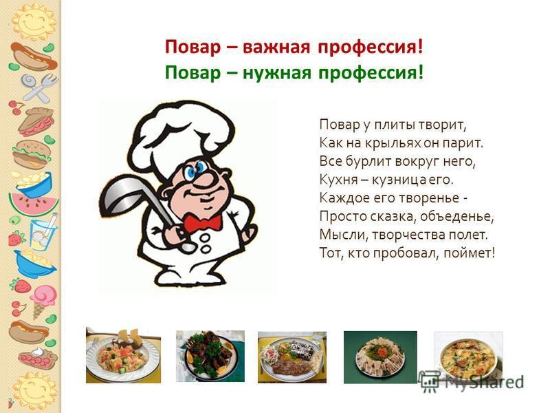 Повар у плиты творит, Как на крыльях он парит. Все бурлит вокруг него, Кухня – кузница его. Каждое его творенье - Просто сказка, объеденье, Мысли, творчества полет. Тот, кто пробовал, поймет ! Повар – важная профессия! Повар – нужная профессия!