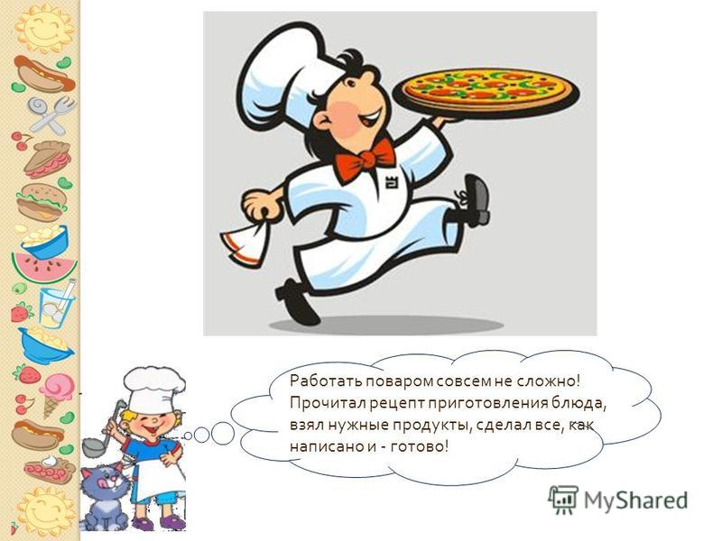 Работать поваром совсем не сложно ! Прочитал рецепт приготовления блюда, взял нужные продукты, сделал все, как написано и - готово !