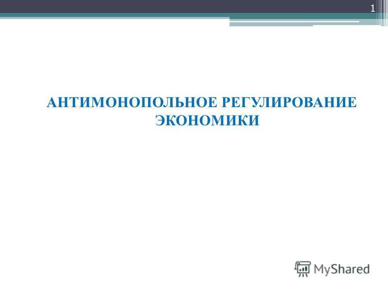АНТИМОНОПОЛЬНОЕ РЕГУЛИРОВАНИЕ ЭКОНОМИКИ 1