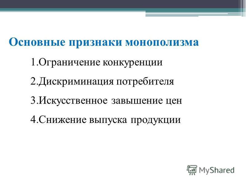 Основные признаки монополизма 1. Ограничение конкуренции 2. Дискриминация потребителя 3. Искусственное завышение цен 4. Снижение выпуска продукции