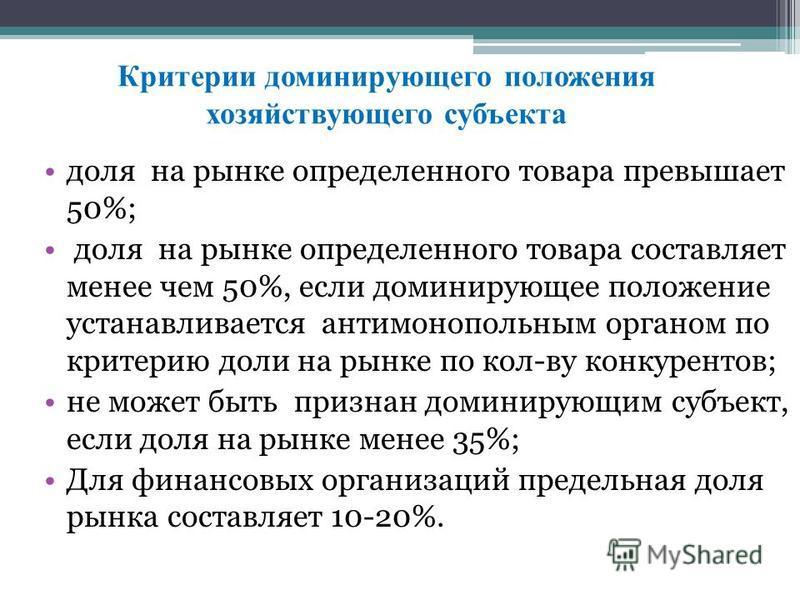 Критерии доминирующего положения хозяйствующего субъекта доля на рынке определенного товара превышает 50%; доля на рынке определенного товара составляет менее чем 50%, если доминирующее положение устанавливается антимонопольным органом по критерию до