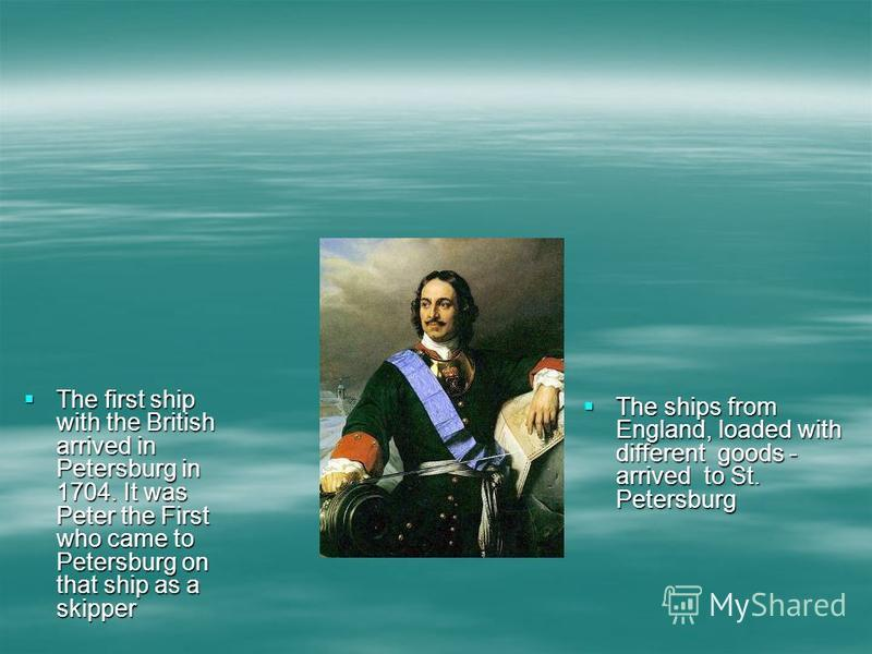 The first ship with the British arrived in Petersburg in 1704. It was Peter the First who came to Petersburg on that ship as a skipper The first ship with the British arrived in Petersburg in 1704. It was Peter the First who came to Petersburg on tha