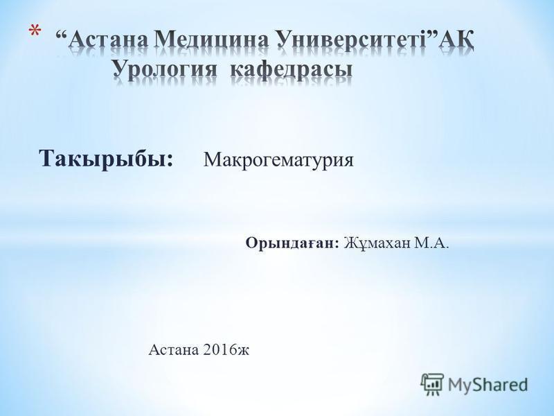 Такырыбы: Макрогематурия Орындаған: Жұмахан М.А. Астана 2016ж