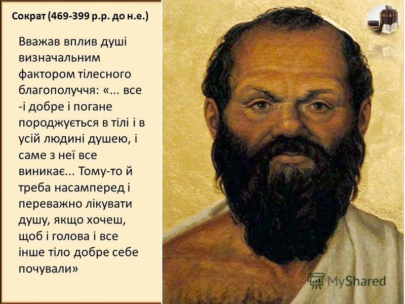 Сократ (469-399 р.р. до н.е.) Вважав вплив душі визначальним фактором тілесного благополуччя: «... все -і добре і погане породжується в тілі і в усій людині душею, і саме з неї все виникає... Тому-то й треба насамперед і переважно лікувати душу, якщо