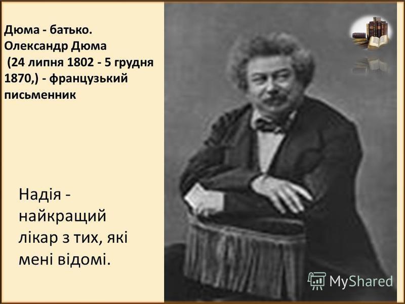 Дюма - батько. Олександр Дюма (24 липня 1802 - 5 грудня 1870,) - французький письменник Надія - найкращий лікар з тих, які мені відомі.