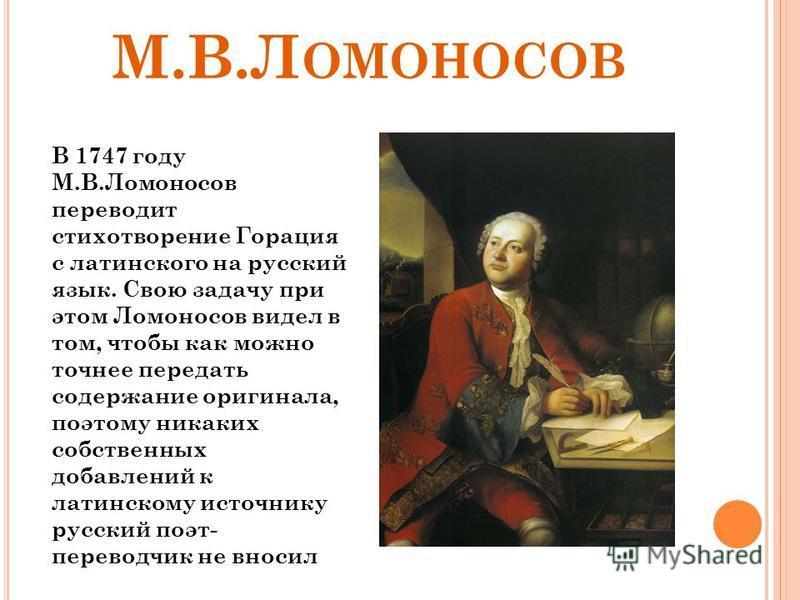 М.В.Л ОМОНОСОВ В 1747 году М.В.Ломоносов переводит стихотворение Горация с латинского на русский язык. Свою задачу при этом Ломоносов видел в том, чтобы как можно точнее передать содержание оригинала, поэтому никаких собственных добавлений к латинско