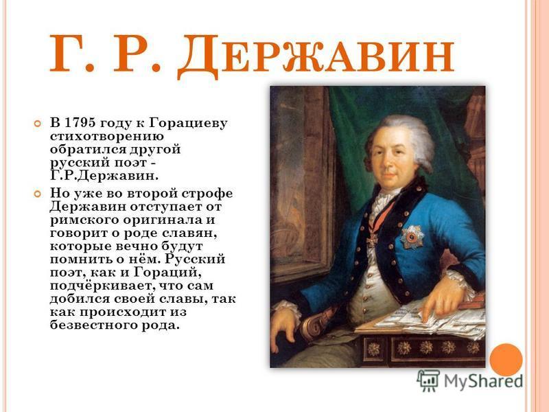 Г. Р. Д ЕРЖАВИН В 1795 году к Горациеву стихотворению обратился другой русский поэт - Г.Р.Державин. Но уже во второй строфе Державин отступает от римского оригинала и говорит о роде славян, которые вечно будут помнить о нём. Русский поэт, как и Горац
