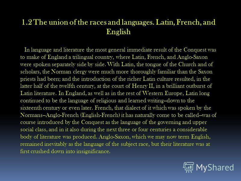 1.2 The union of the races and languages. Latin, French, and English In language and literature the most general immediate result of the Conquest was to make of England a trilingual country, where Latin, French, and Anglo-Saxon were spoken separately