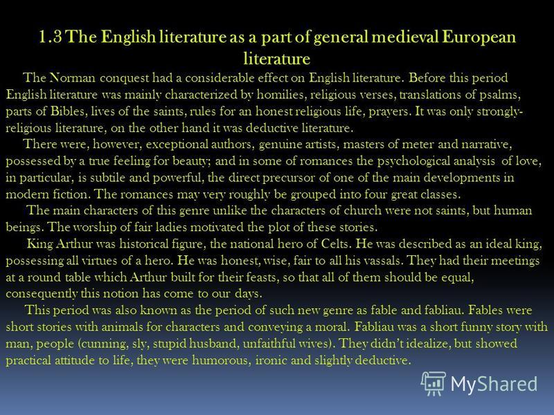 1.3 The English literature as a part of general medieval European literature The Norman conquest had a considerable effect on English literature. Before this period English literature was mainly characterized by homilies, religious verses, translatio