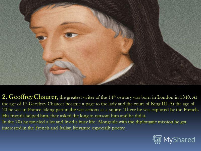 2. Geoffrey Chaucer, the greatest writer of the 14 th century was born in London in 1340. At the age of 17 Geoffrey Chaucer became a page to the lady and the court of King III. At the age of 20 he was in France taking part in the war actions as a squ