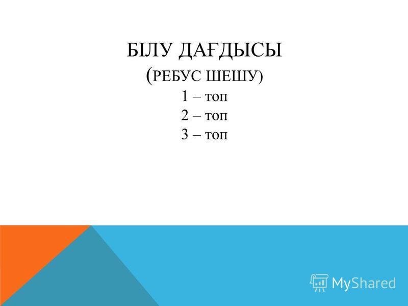 БІЛУ ДАҒДЫСЫ ( РЕБУС ШЕШУ) 1 – топ 2 – топ 3 – топ