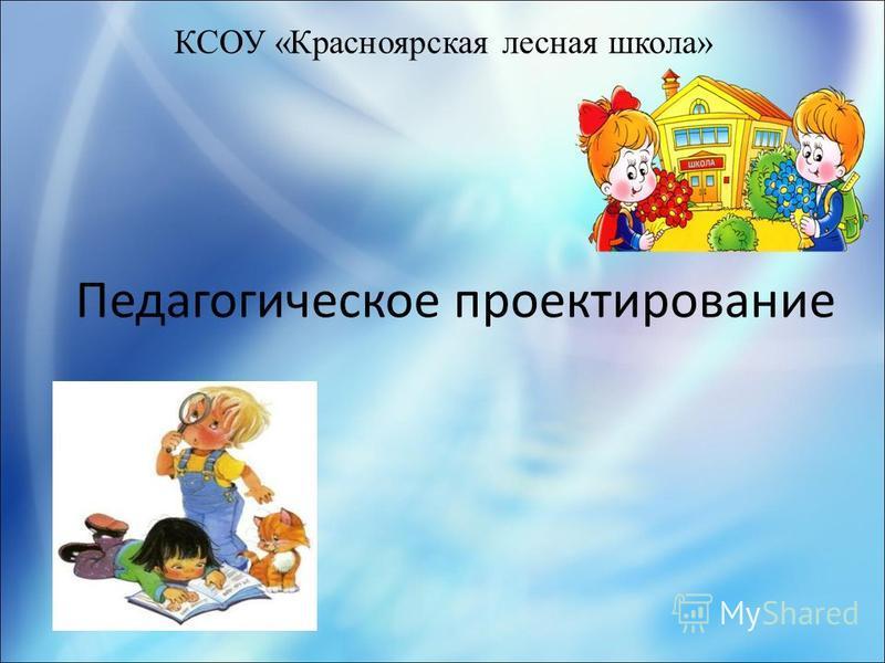 КСОУ «Красноярская лесная школа» Педагогическое проектирование