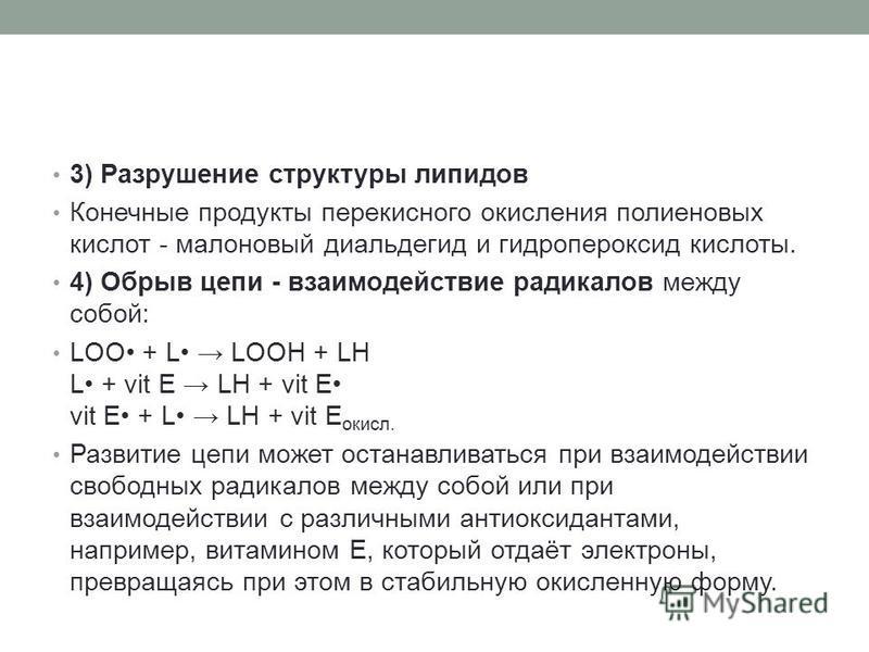 3) Разрушение структуры липидов Конечные продукты перекисного окислыения полиеновых кислот - малоновый диальдегид и гидропероксид кислоты. 4) Обрыв цепи - взаимодействие радикалов между собой: LOO + L LOOH + LH L + vit E LH + vit E vit E + L LH + vit