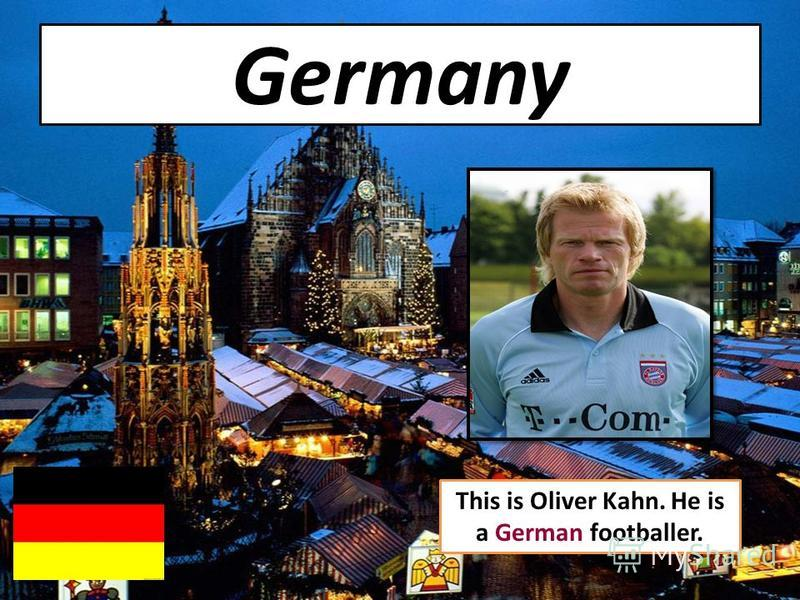Germany This is Oliver Kahn. He is a German footballer.