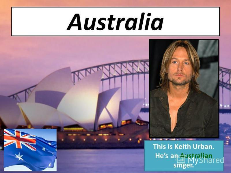 Australia This is Keith Urban. Hes an Australian singer.
