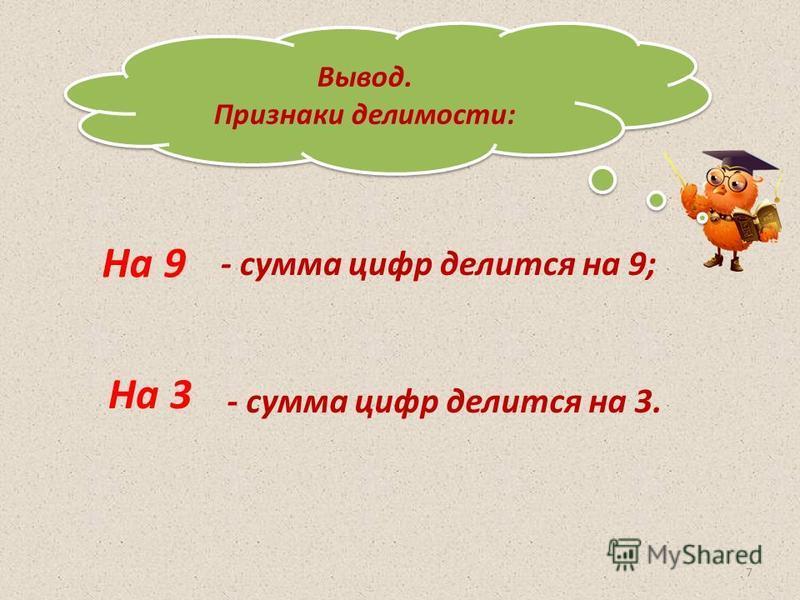 Вывод. Признаки делимости: Вывод. Признаки делимости: На 9 На 3 - сумма цифр делится на 9; - сумма цифр делится на 3. 7