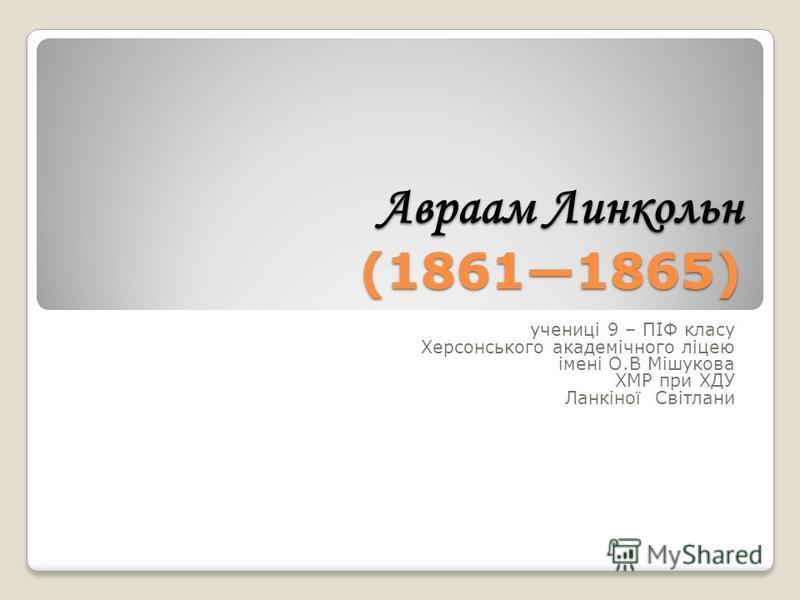 Авраам Линкольн (18611865) учениці 9 – ПІФ класу Херсонського академічного ліцею імені О.В Мішукова ХМР при ХДУ Ланкіної Світлани