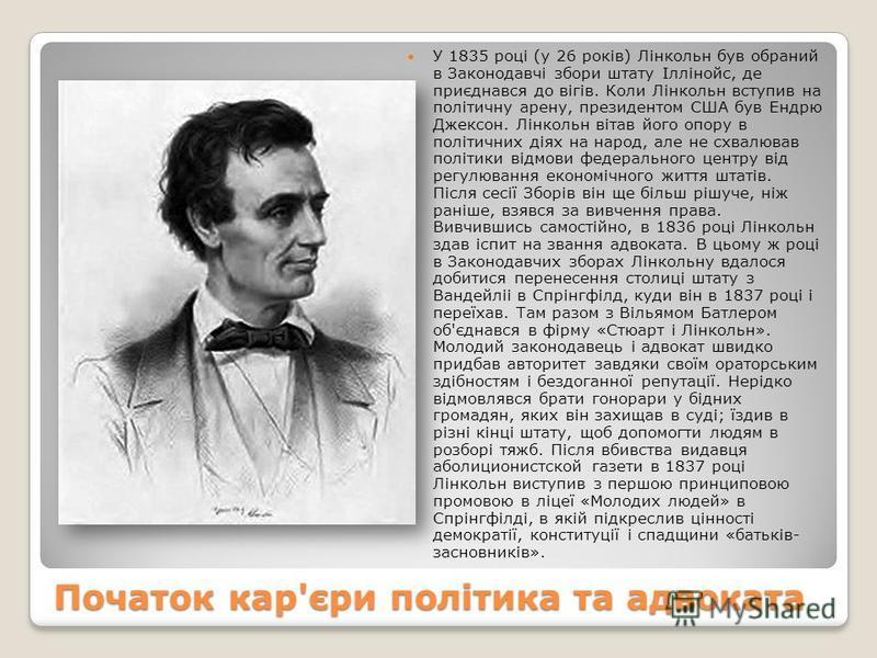 Початок кар'єри політика та адвоката У 1835 році (у 26 років) Лінкольн був обраний в Законодавчі збори штату Іллінойс, де приєднався до вігів. Коли Лінкольн вступив на політичну арену, президентом США був Ендрю Джексон. Лінкольн вітав його опору в по