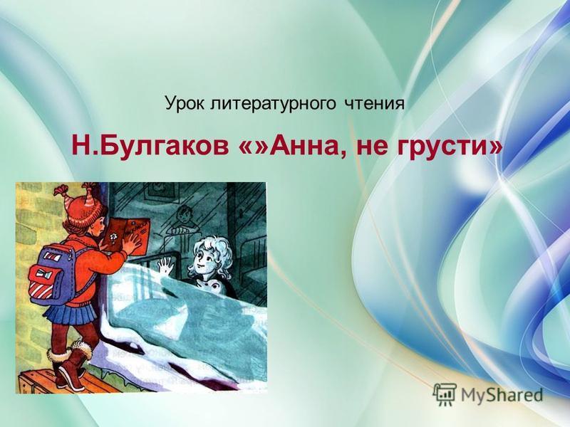 Урок литературного чтения Н.Булгаков «»Анна, не грусти»