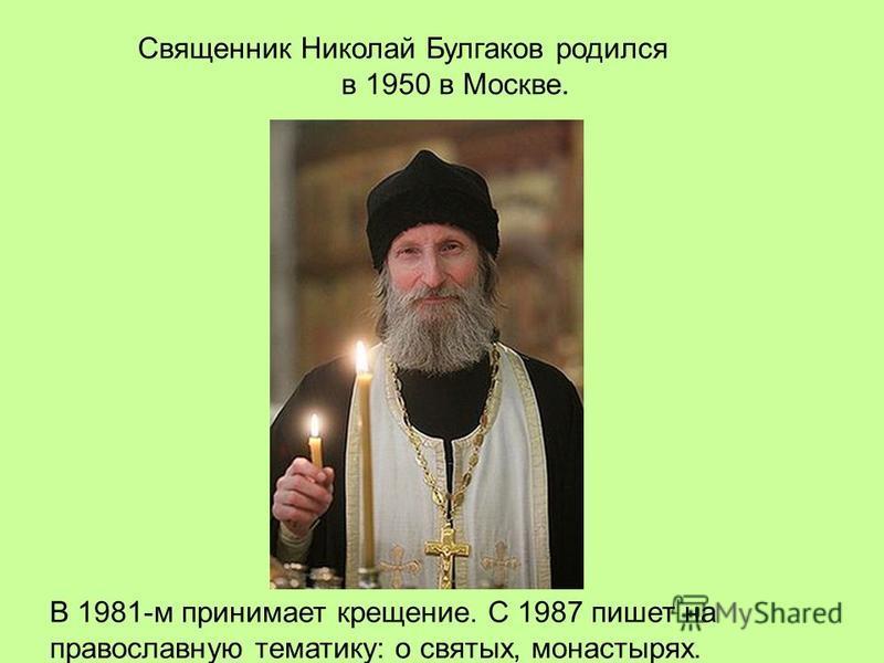 Священник Николай Булгаков родился в 1950 в Москве. В 1981-м принимает крещение. С 1987 пишет на православную тематику: о святых, монастырях.