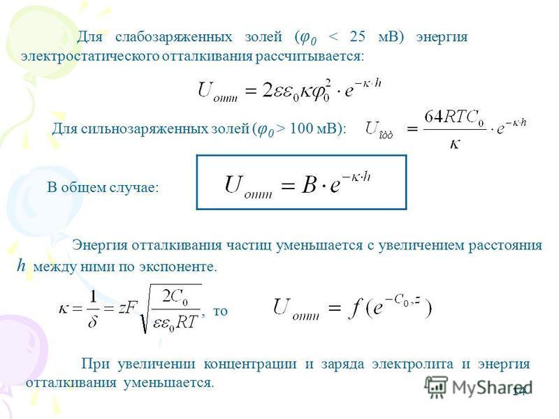 14 Для слабозаряженных золей ( φ 0 < 25 мВ) энергия электростатического отталкивания рассчитывается: Для сильнозаряженных золей ( φ 0 > 100 мВ): В общем случае: Энергия отталкивания частиц уменьшается с увеличением расстояния h между ними по экспонен