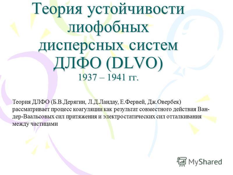 Теория устойчивости лиофобных дисперсных систем ДЛФО (DLVO) 1937 – 1941 гг. Теория ДЛФО (Б.В.Дерягин, Л.Д.Ландау, Е.Фервей, Дж.Овербек) рассматривает процесс коагуляции как результат совместного действия Ван- дер-Ваальсовых сил притяжения и электрост