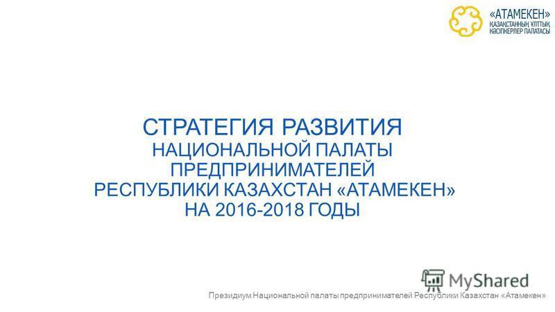 © Национальная палата предпринимателей Республики Казахстан «Атамекен» СТРАТЕГИЯ РАЗВИТИЯ НАЦИОНАЛЬНОЙ ПАЛАТЫ ПРЕДПРИНИМАТЕЛЕЙ РЕСПУБЛИКИ КАЗАХСТАН «АТАМЕКЕН» НА 2016-2018 ГОДЫ Президиум Национальной палаты предпринимателей Республики Казахстан «Атам