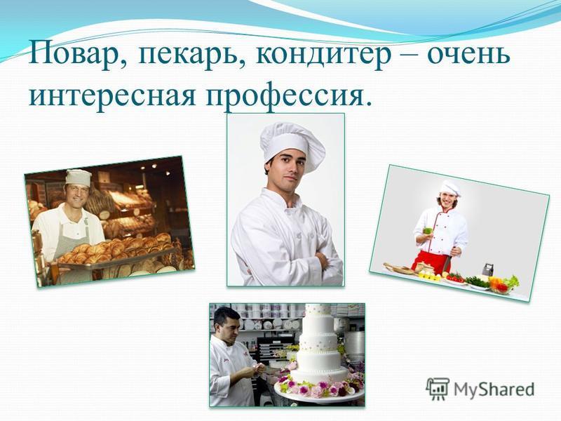 Повар, пекарь, кондитер – очень интересная профессия.