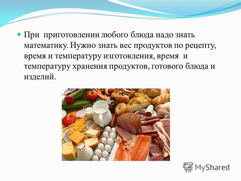 При приготовлении любого блюда надо знать математику. Нужно знать вес продуктов по рецепту, время и температуру изготовления, время и температуру хранения продуктов, готового блюда и изделий.