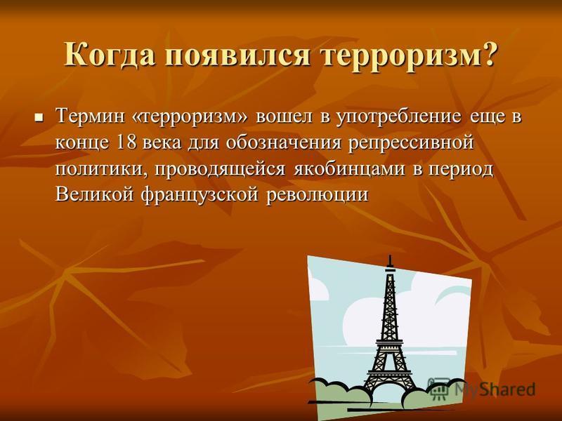Когда появился терроризм? Термин «терроризм» вошел в употребление еще в конце 18 века для обозначения репрессивной политики, проводящейся якобинцами в период Великой французской революции Термин «терроризм» вошел в употребление еще в конце 18 века дл