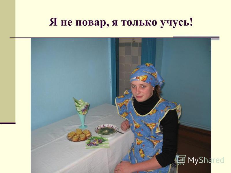 Я не повар, я только учусь!