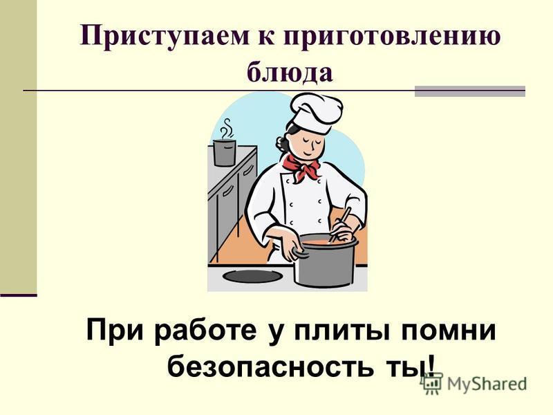 Приступаем к приготовлению блюда При работе у плиты помни безопасность ты!