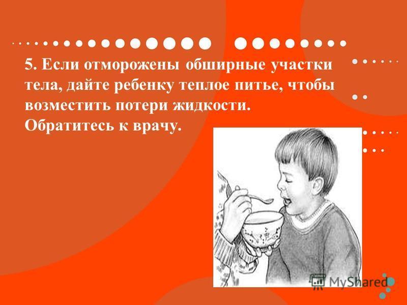 5. Если отморожены обширные участки тела, дайте ребенку теплое питье, чтобы возместить потери жидкости. Обратитесь к врачу.