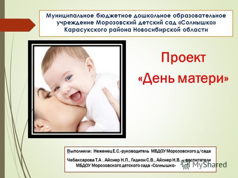 Муниципальное бюджетное дошкольное образовательное учреждение Морозовский детский сад «Солнышко» Карасукского района Новосибирской области Проект «День матери»