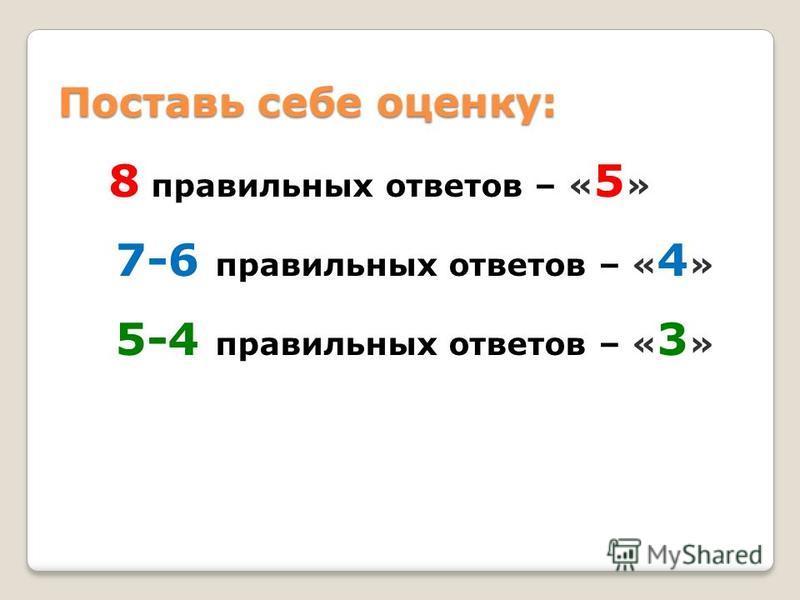 Поставь себе оценку: 8 правильных ответов – « 5 » 7-6 правильных ответов – « 4 » 5-4 правильных ответов – « 3 »