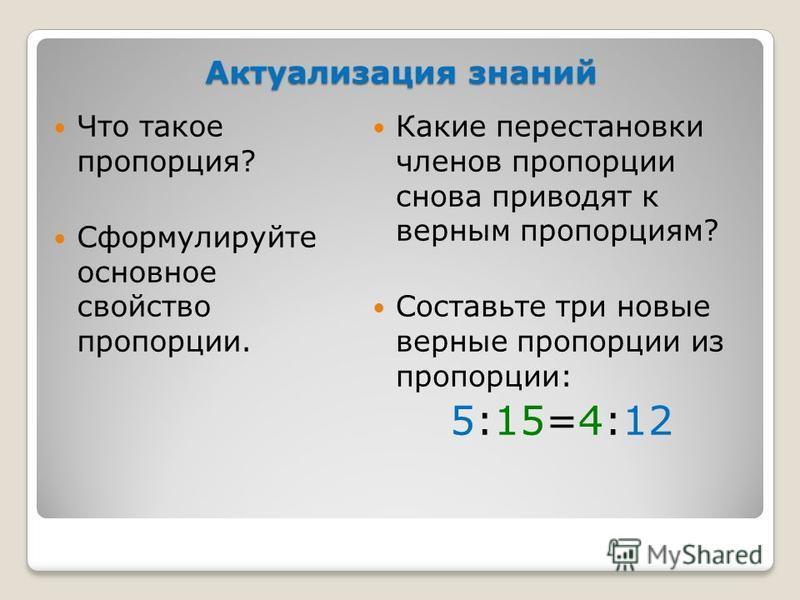 Актуализация знаний Что такое пропорция? Сформулируйте основное свойство пропорции. Какие перестановки членов пропорции снова приводят к верным пропорциям? Составьте три новые верные пропорции из пропорции: 5:15=4:12
