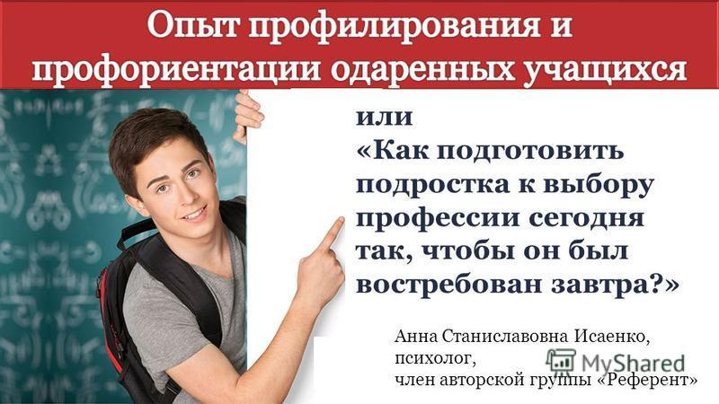 Анна Станиславовна Исаенко, психолог, член авторской группы «Референт» или «Как подготовить подростка к выбору профессии сегодня так, чтобы он был востребован завтра?»