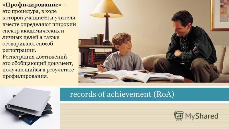 «Профилирование» – это процедура, в ходе которой учащиеся и учителя вместе определяют широкий спектр академических и личных целей а также оговаривают способ регистрации. Регистрация достижений – это обобщающий документ, получающийся в результате проф