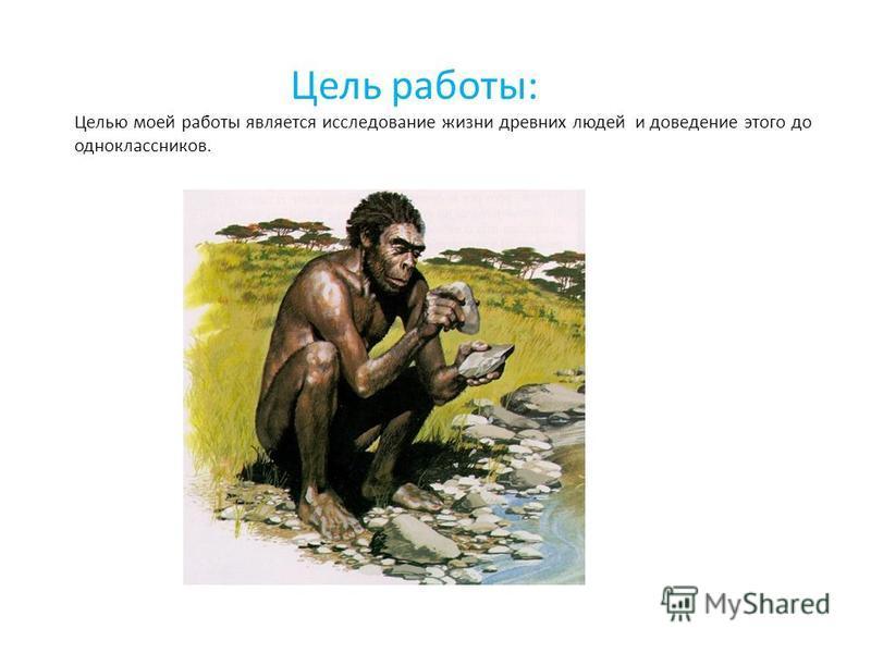Цель работы: Целью моей работы является исследование жизни древних людей и доведение этого до одноклассников.