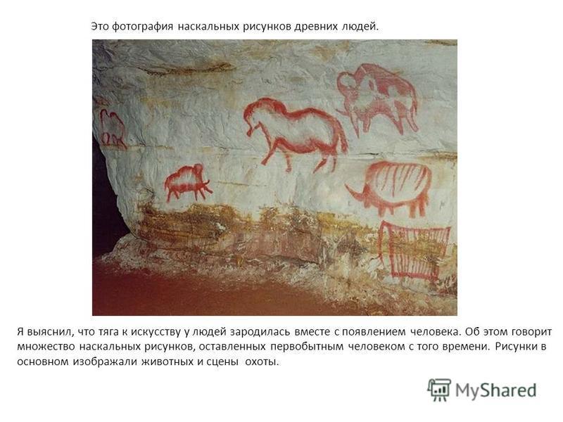 Это фотография наскальных рисунков древних людей. Я выяснил, что тяга к искусству у людей зародилась вместе с появлением человека. Об этом говорит множество наскальных рисунков, оставленных первобытным человеком с того времени. Рисунки в основном изо
