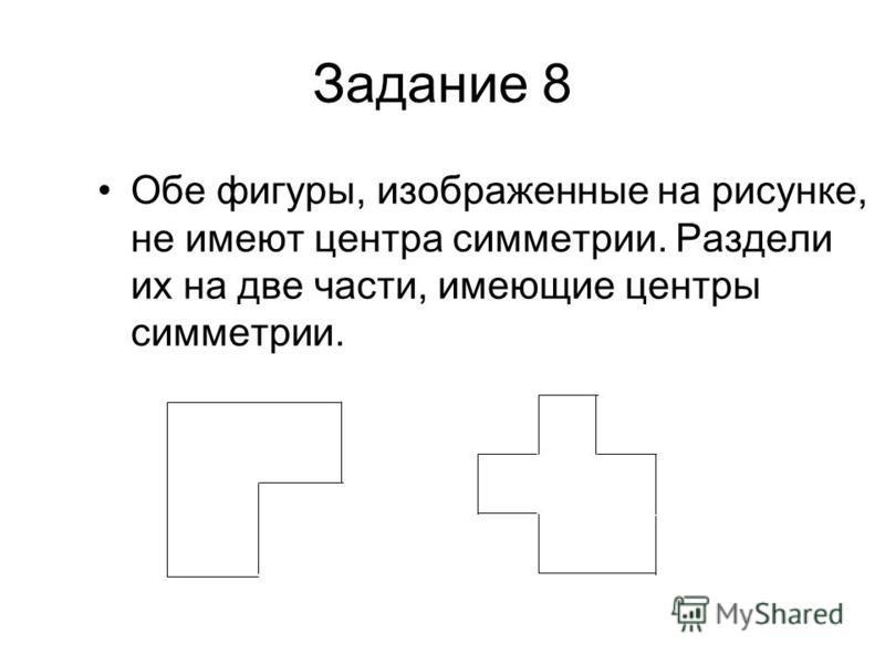 Задание 8 Обе фигуры, изображенные на рисунке, не имеют центра симметрии. Раздели их на две части, имеющие центры симметрии.